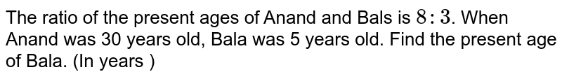 The  ratio of the present ages of Anand and Bals is ` 8 : 3`. When Anand was 30 years old, Bala was 5 years old. Find the  present age of Bala. (In years )