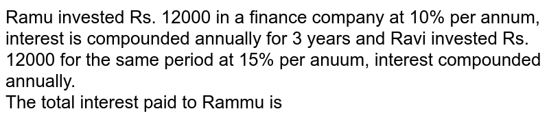Ramu invested Rs. 12000 in a finance company at 10% per annum, interest is compounded annually for 3 years and Ravi invested Rs. 12000 for the same period at 15% per anuum, interest compounded annually. <br> The total interest paid to Rammu is