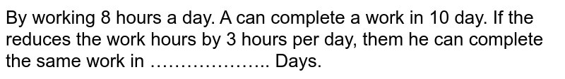 By working 8 hours a day. A can complete a work in 10 day. If the reduces the work hours by 3 hours per day, them he can complete the same work in ……………….. Days.