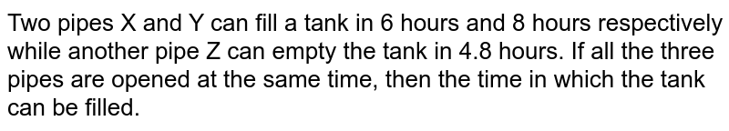 Two pipes X and Y can fill a tank in 6 hours and 8 hours respectively while another pipe Z can empty the tank in 4.8 hours. If all the three pipes are opened at the same time, then the time in which the tank can be filled.