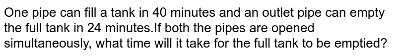 One pipe can fill a tank in 40 minutes and an outlet pipe can empty the full tank in 24 minutes.If both the pipes are opened simultaneously, what time will it take for the full tank to be emptied?