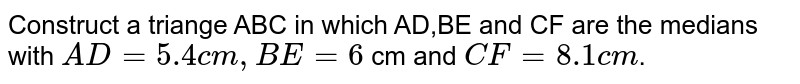 Construct a triange ABC in which AD,BE and CF are the medians with `AD =5.4cm, BE=6` cm and `CF=8.1cm`.