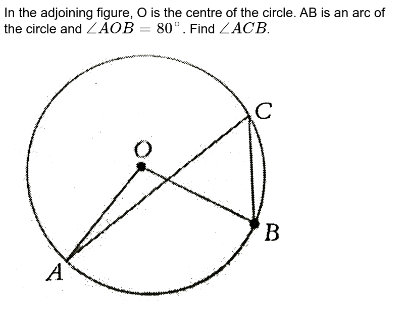 """In the adjoining figure, O is the centre of the circle. AB is an arc of the circle and `/_AOB=80^(@)`. Find `/_ACB`.  <br> <img src=""""https://d10lpgp6xz60nq.cloudfront.net/physics_images/PS_MATH_VIII_C16_S01_025_Q01.png"""" width=""""80%"""">"""