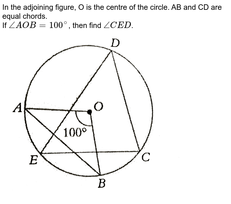 """In the adjoining figure, O is the centre of the circle. AB and CD are equal chords. <br>  If `/_AOB =100^(@)`,  then find `/_CED`.  <br> <img src=""""https://d10lpgp6xz60nq.cloudfront.net/physics_images/PS_MATH_VIII_C16_S01_026_Q01.png"""" width=""""80%"""">"""