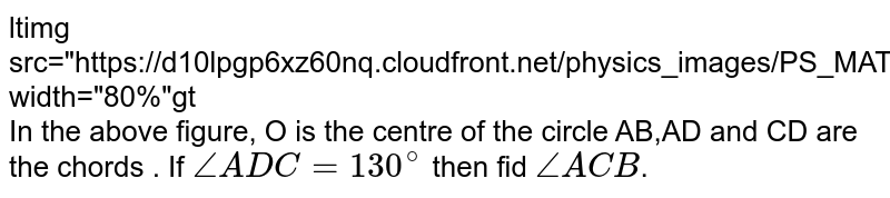 """<img src=""""https://d10lpgp6xz60nq.cloudfront.net/physics_images/PS_MATH_VIII_C16_E01_019_Q01.png"""" width=""""80%""""> <br> In the above figure, O is the centre of the circle AB,AD and CD are the chords . If `/_ ADC=130^(@)` then fid `/_ ACB`."""