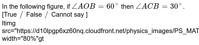 """In the following figure, if `/_ AOB =60^(@)` then `/_ ACB=30^(@)`.       [True `//` False `//` Cannot say ] <br> <img src=""""https://d10lpgp6xz60nq.cloudfront.net/physics_images/PS_MATH_VIII_C16_E01_023_Q01.png"""" width=""""80%"""">"""