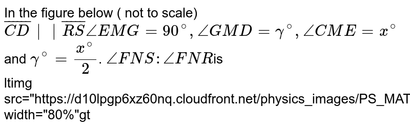 """In the figure below ( not to scale)  `bar(CD)  bar(RS) /_EMG=90^(@),/_GMD= gamma^(@),/_CME= x^(@) ` and `gamma^(@)=(x^(@))/(2)`. `/_ FNS : /_FNR `is  <br> <img src=""""https://d10lpgp6xz60nq.cloudfront.net/physics_images/PS_MATH_VIII_C16_E02_004_Q01.png"""" width=""""80%"""">"""