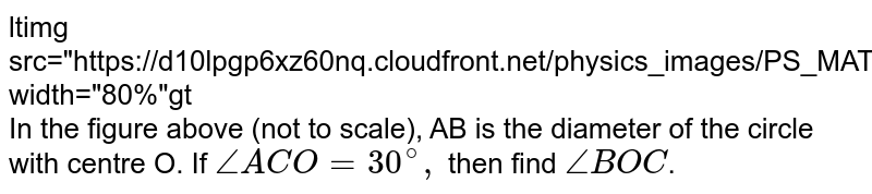 """<img src=""""https://d10lpgp6xz60nq.cloudfront.net/physics_images/PS_MATH_VIII_C16_E02_012_Q01.png"""" width=""""80%""""> <br> In the figure above (not to scale), AB is the diameter of the circle with centre O. If `/_ ACO=30^(@),` then find `/_ BOC`."""