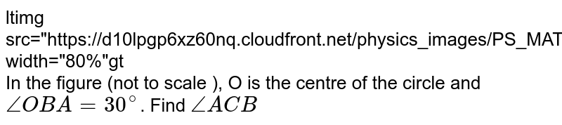 """<img src=""""https://d10lpgp6xz60nq.cloudfront.net/physics_images/PS_MATH_VIII_C16_E02_013_Q01.png"""" width=""""80%""""> <br> In the figure (not to scale ), O is the centre of the circle and `/_OBA=30^(@)`. Find `/_ ACB`"""