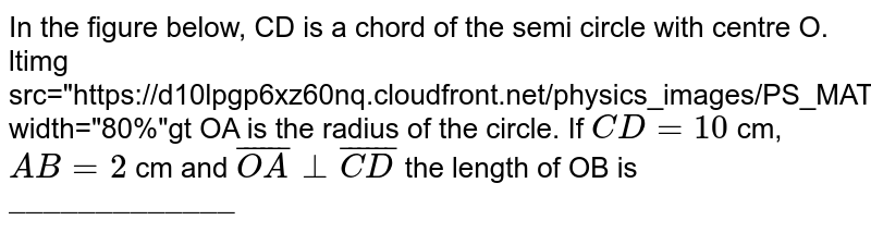 """In the figure below, CD is a chord of the semi circle with centre O. <br> <img src=""""https://d10lpgp6xz60nq.cloudfront.net/physics_images/PS_MATH_VIII_C16_E03_003_Q01.png"""" width=""""80%""""> OA is the radius of the circle. If `CD=10` cm, `AB=2` cm and `bar(OA)_