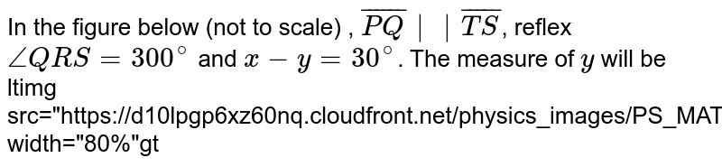 """In the figure below (not to scale) , `bar(PQ)  bar(TS)`, reflex `/_ QRS=300^(@)` and `x-y =30^(@)`. The measure of `y`  will be <br> <img src=""""https://d10lpgp6xz60nq.cloudfront.net/physics_images/PS_MATH_VIII_C16_E04_001_Q01.png"""" width=""""80%"""">"""