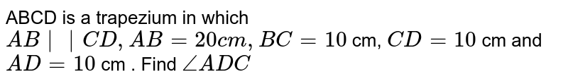 ABCD is a trapezium in which `AB ||CD, AB =20cm, BC =10` cm, `CD =10` cm and `AD =10` cm . Find `/_ADC`
