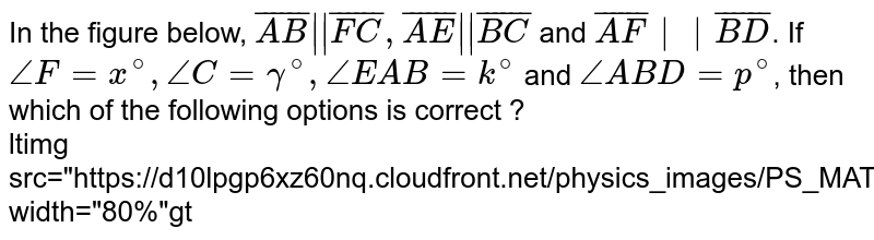 """In the figure below, `bar(AB)  bar(FC),bar(AE)  bar(BC)` and `bar(AF)  bar(BD)`. If `/_ F=x^(@),/_C = gamma^(@),/_EAB= k^(@)` and `/_ABD =p^(@)`, then which of the following options is correct ? <br> ltimg src=""""https://d10lpgp6xz60nq.cloudfront.net/physics_images/PS_MATH_VIII_C16_E05_004_Q01.png"""" width=""""80%""""gt"""