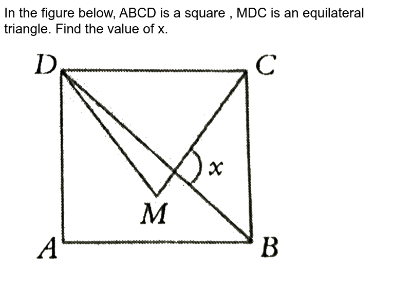 """In the figure below, ABCD is a square , MDC is an equilateral triangle. Find the value of x. <br> <img src=""""https://d10lpgp6xz60nq.cloudfront.net/physics_images/PS_MATH_VIII_C16_E05_005_Q01.png"""" width=""""80%"""">"""