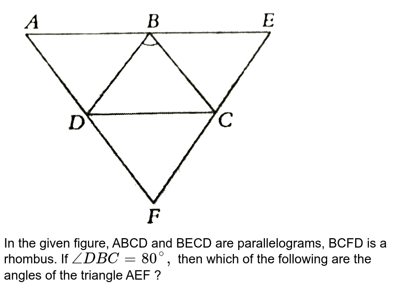 """<img src=""""https://d10lpgp6xz60nq.cloudfront.net/physics_images/PS_MATH_VIII_C16_E05_014_Q01.png"""" width=""""80%""""> <br> In the given figure, ABCD and BECD are parallelograms, BCFD is a rhombus. If `/_ DBC =80^(@), ` then which of the following are the angles of the triangle AEF ?"""