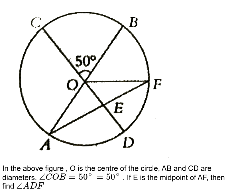 """<img src=""""https://d10lpgp6xz60nq.cloudfront.net/physics_images/PS_MATH_VIII_C16_E06_005_Q01.png"""" width=""""80%""""> <br> In the above figure , O is the centre of the circle, AB and CD are diameters. `/_ COB =50^(@)=50^(@)` . If E is the midpoint of AF, then find `/_ ADF`"""