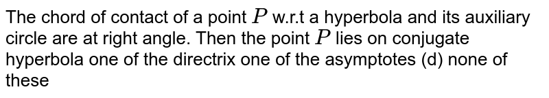 The chord of contact of a point `P` w.r.t a hyperbola and its auxiliary circle are at right angle. Then the   point `P` lies on conjugate hyperbola one of the directrix one of the asymptotes   (d) none of these
