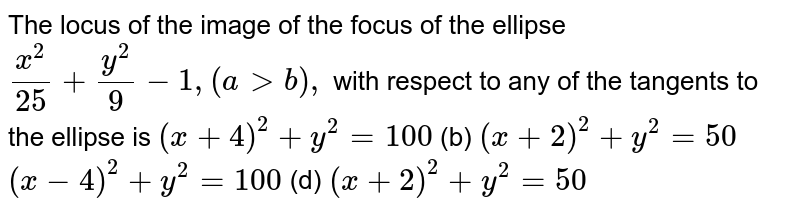 The locus of the image of the focus of the ellipse `(x^2)/(25)+(y^2)/9-1,(a > b),` with respect to any of the tangents to the ellipse is `(x+4)^2+y^2=100`  (b) `(x+2)^2+y^2=50`  `(x-4)^2+y^2=100`  (d) `(x+2)^2+y^2=50`