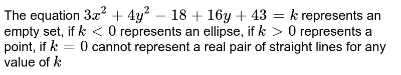 The equation `3x^2+4y^2-18+16 y+43=k`  represents an empty set, if `k<0`  represents an ellipse, if `k >0`  represents a point, if `k=0`  cannot represent a real pair of straight lines for any value of `k`