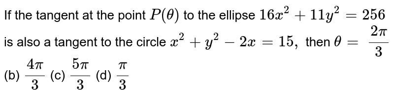 If the tangent at the point `P(theta)` to the ellipse `16 x^2+11 y^2=256` is also a tangent to the circle `x^2+y^2-2x=15 ,` then `theta=`  `(2pi)/3`  (b) `(4pi)/3`  (c) `(5pi)/3`  (d) `pi/3`