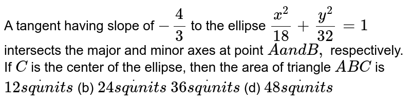 A tangent having slope of `-4/3` to the ellipse `(x^2)/(18)+(y^2)/(32)=1` intersects the major and minor axes at point `Aa n dB ,` respectively. If `C` is the center of the ellipse, then the area of triangle `A B C` is `12s qdotu n i t s`  (b) `24s qdotu n i t s`  `36s qdotu n i t s`  (d) `48s qdotu n i t s`