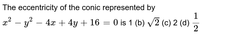 The eccentricity of the conic represented by `x^2-y^2-4x+4y+16=0` is 1 (b) `sqrt(2)`  (c) 2   (d) `1/2`