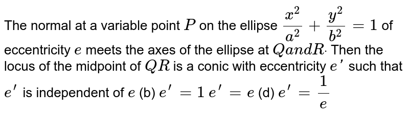 The normal at a variable point `P` on the ellipse `(x^2)/(a^2)+(y^2)/(b^2)=1` of eccentricity `e` meets the axes of the ellipse at `Qa n dRdot` Then the locus of the midpoint of `Q R` is a conic with eccentricity `e '` such that `e^(prime)` is independent of `e`  (b) `e^(prime)=1`  `e^(prime)=e`    (d) `e^(prime)=1/e`