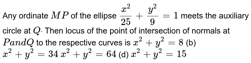 Any ordinate `M P` of the ellipse `(x^2)/(25)+(y^2)/9=1` meets the auxiliary circle at `Qdot` Then locus of the point of intersection of normals at `Pa n dQ` to the respective curves is `x^2+y^2=8`  (b) `x^2+y^2=34`  `x^2+y^2=64`  (d) `x^2+y^2=15`