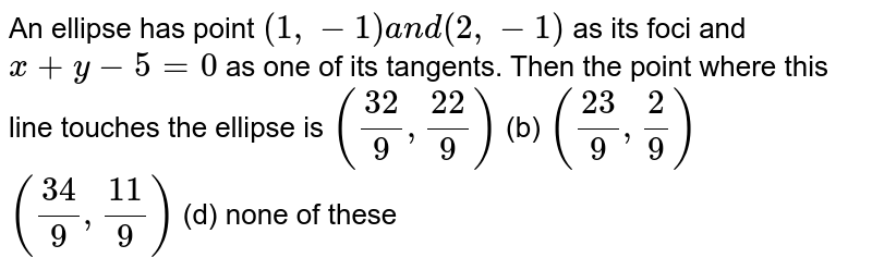An ellipse has point `(1,-1)a n d(2,-1)` as its foci and `x+y-5=0` as one of its tangents. Then the point where this line touches the   ellipse is `((32)/9,(22)/9)`  (b) `((23)/9,2/9)`  `((34)/9,(11)/9)`  (d) none of these