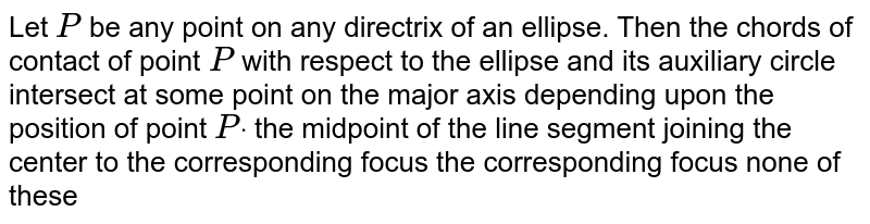 Let `P` be any point on any directrix of an ellipse. Then the chords of contact   of point `P` with respect to the ellipse and its auxiliary circle intersect at (a)some point on the major axis depending upon the position of point `Pdot`  (b)the midpoint of the line segment joining the center to the   corresponding focus (c)the corresponding focus (d)none of these