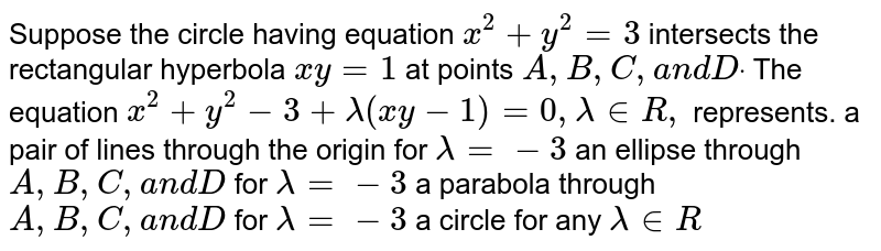 Suppose the circle having equation `x^2+y^2=3` intersects the rectangular hyperbola `x y=1` at points `A ,B ,C ,a n dDdot` The equation `x^2+y^2-3+lambda(x y-1)=0,lambda in  R ,` represents. a pair of lines through the origin for `lambda=-3`  an ellipse through `A ,B ,C ,a n dD` for `lambda=-3`  a parabola through `A , B , C ,a n dD` for `lambda=-3`  a circle for any `lambda in  R`