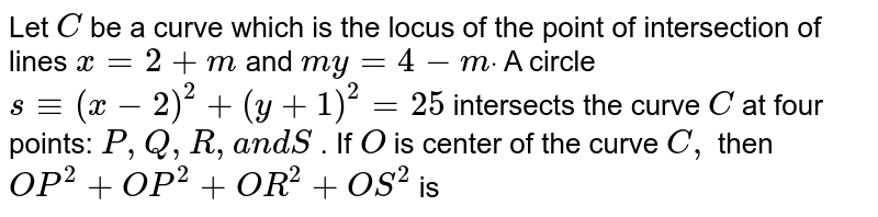 Let `C` be a curve which is the locus of the point of intersection of lines `x=2+m` and `m y=4-mdot` A circle `s-=(x-2)^2+(y+1)^2=25` intersects the curve `C` at four points: `P ,Q ,R ,a n dS` . If `O` is center of the curve `C ,` then `O P^2+O P^2+O R^2+O S^2` is