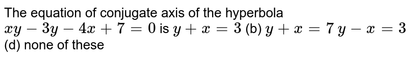 The equation of conjugate axis of the hyperbola `x y-3y-4x+7=0` is `y+x=3`  (b) `y+x=7`  `y-x=3`  (d) none of   these