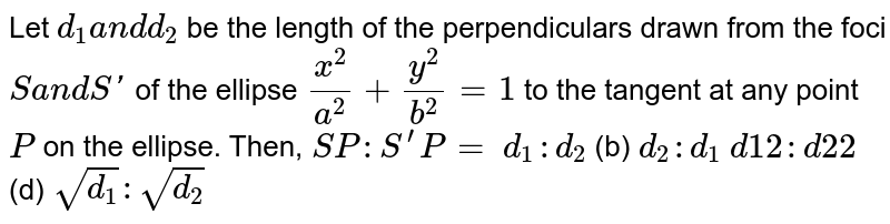 Let `d_1a n dd_2` be the length of the perpendiculars drawn from the foci `Sa n dS '` of the ellipse `(x^2)/(a^2)+(y^2)/(b^2)=1` to the tangent at any point `P` on the ellipse. Then, `S P : S^(prime)P=`  `d_1: d_2`    (b) `d_2: d_1`  `d1 2:d2 2`  (d) `sqrt(d_1):sqrt(d_2)`