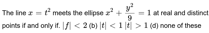 The line `x=t^2` meets the ellipse `x^2+(y^2)/9=1` at real and distinct points if and only if. ` t <2`    (b) ` t <1`  ` t >1`    (d) none of these