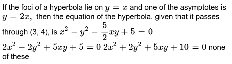 If the foci of a hyperbola lie on `y=x` and one of the asymptotes is `y=2x ,` then the equation of the hyperbola, given that it passes through (3,   4), is (a) `x^2-y^2-5/2x y+5=0`   (b)`2x^2-2y^2+5x y+5=0`   (c)`2x^2+2y^2+5x y+10=0`  (d)none of these