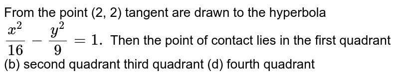 From the point (2, 2) tangent are drawn to the hyperbola `(x^2)/(16)-(y^2)/9=1.` Then the point of contact lies in the first quadrant   (b) second quadrant third quadrant   (d) fourth quadrant