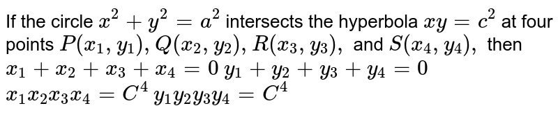 If the circle `x^2+y^2=a^2` intersects the hyperbola `x y=c^2` at four points `P(x_1, y_1),Q(x_2, y_2),R(x_3, y_3),` and `S(x_4, y_4),` then  `x_1+x_2+x_3+x_4=0`   `y_1+y_2+y_3+y_4=0`   `x_1x_2x_3x_4=C^4`   `y_1y_2y_3y_4=C^4`