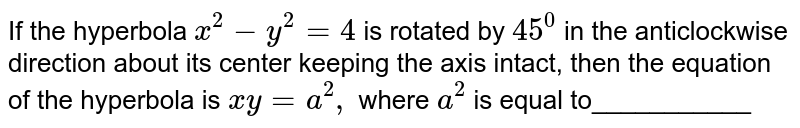 If the hyperbola `x^2-y^2=4` is rotated by `45^0` in the anticlockwise direction about its center keeping the axis   intact, then the equation of the hyperbola is `x y=a^2,` where `a^2` is equal to___________