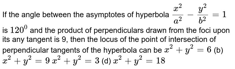 If the angle between the asymptotes of hyperbola `(x^2)/(a^2)-(y^2)/(b^2)=1` is `120^0` and the product of perpendiculars drawn from the foci upon its any   tangent is 9, then the locus of the point of intersection of perpendicular   tangents of the hyperbola can be (a)`x^2+y^2=6`  (b) `x^2+y^2=9`  (c)`x^2+y^2=3`  (d) `x^2+y^2=18`