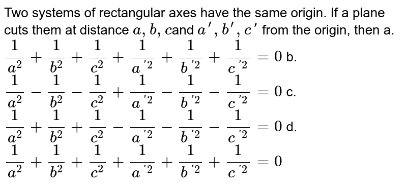 Two systems of rectangular   axes have the same origin. If a plane cuts them at distance `a ,b ,c`and  ` a^prime ,b^(prime),c '` from the origin, then a. `1/(a^2)+1/(b^2)+1/(c^2)+1/(a^('2))+1/(b^('2))+1/(c^('2))=0`   b. `1/(a^2)-1/(b^2)-1/(c^2)+1/(a^('2))-1/(b^('2))-1/(c^('2))=0`   c. `1/(a^2)+1/(b^2)+1/(c^2)-1/(a^('2))-1/(b^('2))-1/(c^('2))=0`   d. `1/(a^2)+1/(b^2)+1/(c^2)+1/(a^('2))+1/(b^('2))+1/(c^('2))=0`