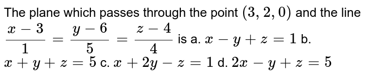 The plane which passes   through the point `(3,2,0)` and the line `(x-3)/1=(y-6)/5=(z-4)/4` is a. `x-y+z=1`  b. `x+y+z=5`   c. `x+2y-z=1`  d. `2x-y+z=5`