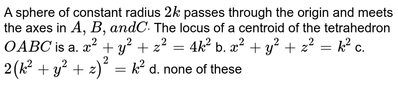 A sphere of constant radius   `2k` passes through the origin and meets the axes   in `A ,B ,a n dCdot` The locus of a centroid of the tetrahedron `O A B C` is a. `x^2+y^2+z^2=4k^2`  b. `x^2+y^2+z^2=k^2`   c. `2(k^2+y^2+z)^2=k^2`  d. none   of these