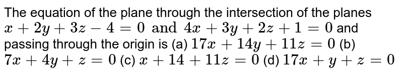 The equation of the plane through the intersection of the planes  `x+2y+3z-4=0 and 4x+3y+2z+1=0` and passing through the origin is (a) `17x+14y+11z=0` (b) `7x+4y+z=0` (c) `x+14+11z=0` (d) `17x+y+z=0`