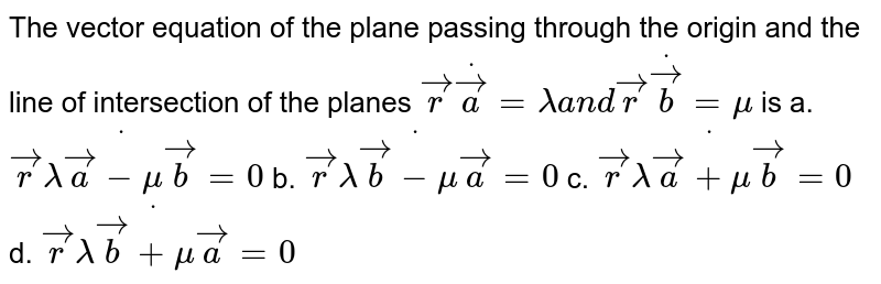 The vector equation of the   plane passing through the origin and the line of intersection of the planes ` vec rdot vec a=lambdaa n d vec rdot vec b=mu` is a. ` vec rdot(lambda vec a-mu vec b)=0`  b. ` vec rdot(lambda vec b-mu vec a)=0`   c. ` vec rdot(lambda vec a+mu vec b)=0`  d. ` vec rdot(lambda vec b+mu vec a)=0`