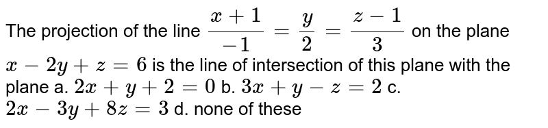 The projection of the line `(x+1)/(-1)=y/2=(z-1)/3` on the plane `x-2y+z=6` is the line of intersection of this plane   with the plane a. `2x+y+2=0`  b. `3x+y-z=2`   c. `2x-3y+8z=3`  d. none   of these