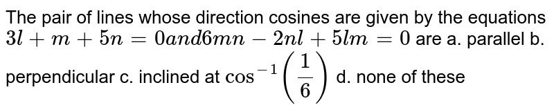 The pair of lines whose   direction cosines are given by the equations `3l+m+5n=0a n d6m n-2n l+5l m=0` are a. parallel b. perpendicular  c. inclined at `cos^(-1)(1/6)`  d. none   of these
