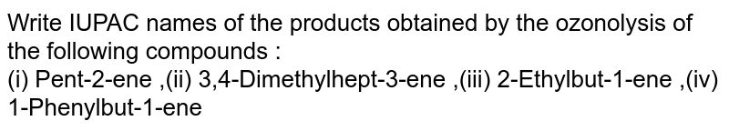 Write IUPAC names of the products obtained by the ozonolysis of the following compounds :<br>  (i) Pent-2-ene ,(ii) 3,4-Dimethylhept-3-ene ,(iii) 2-Ethylbut-1-ene ,(iv) 1-Phenylbut-1-ene