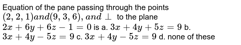 Equation of the pane   passing through the points `(2,2,1)a n d(9,3,6),a n d_ _` to the plane `2x+6y+6z-1=0` is a. `3x+4y+5z=9`  b. `3x+4y-5z=9`   c. `3x+4y-5z=9`  d. none   of these