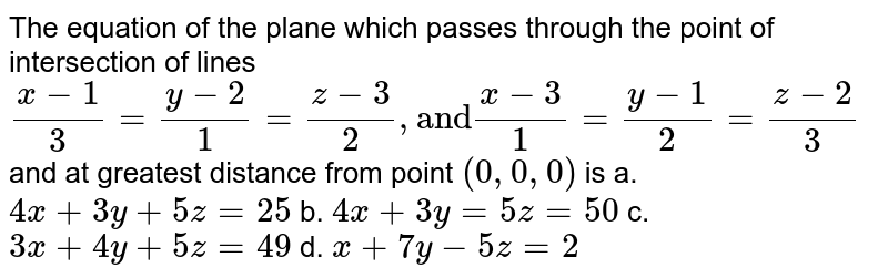 """The equation of the plane   which passes through the point of intersection of lines `""""""""(x-1)/3=(y-2)/1=(z-3)/2"""""""",""""and""""(x-3)/1=(y-1)/2=(z-2)/3` and at greatest distance from point `(0,0,0)` is a. `4x+3y+5z=25`  b. `4x+3y=5z=50`   c. `3x+4y+5z=49`  d. `x+7y-5z=2`"""